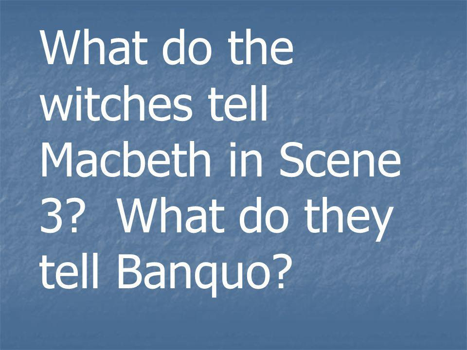 What do the witches tell Macbeth in Scene 3 What do they tell Banquo