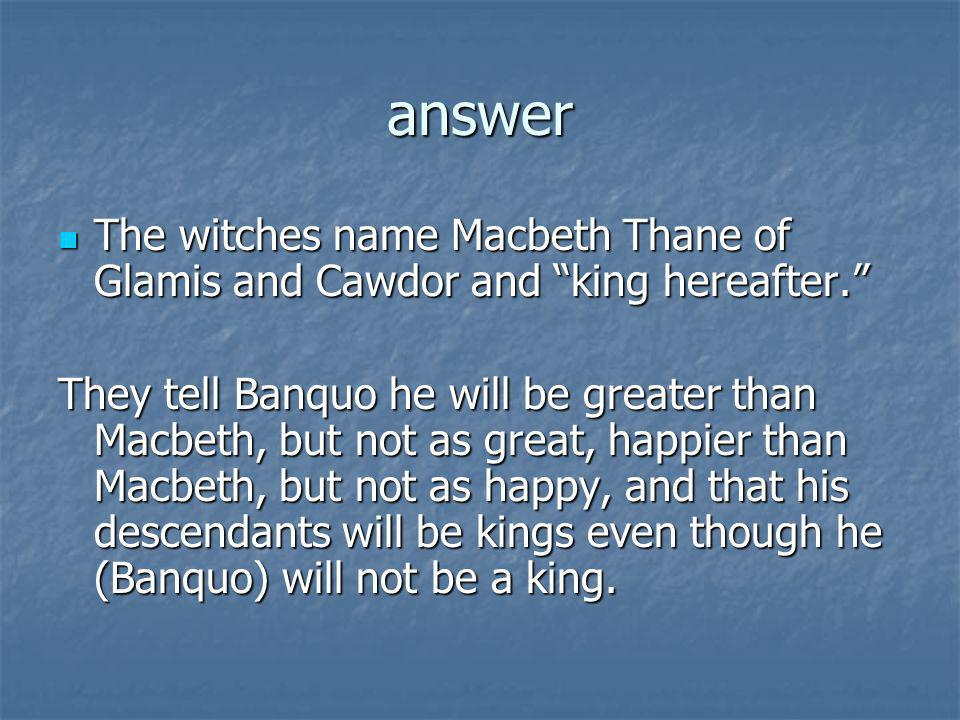 answer The witches name Macbeth Thane of Glamis and Cawdor and king hereafter.