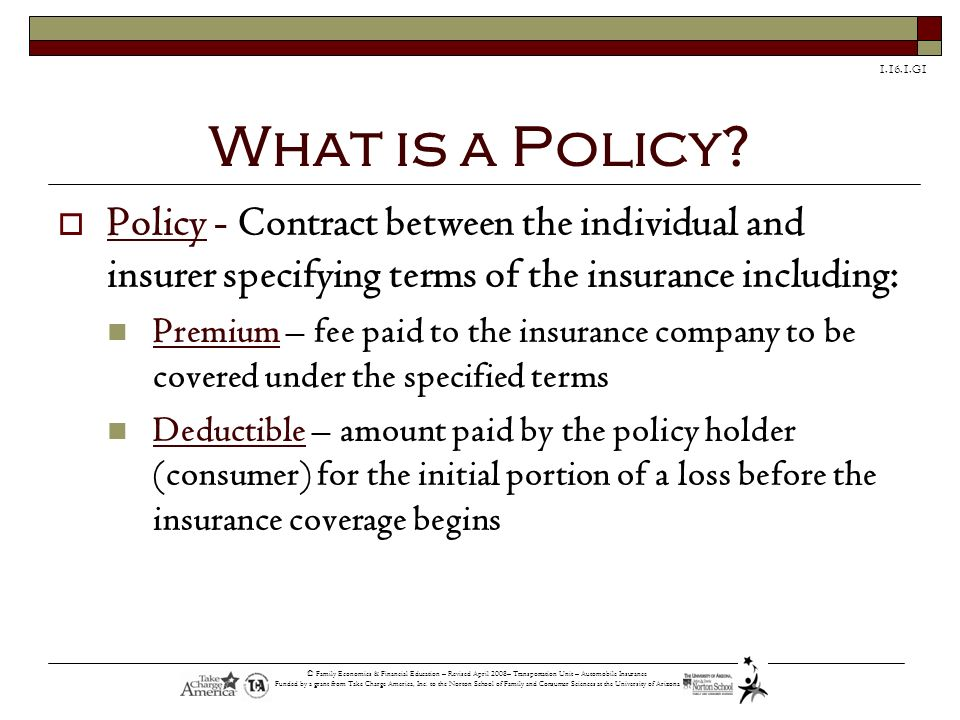 What is a Policy Policy - Contract between the individual and insurer specifying terms of the insurance including: