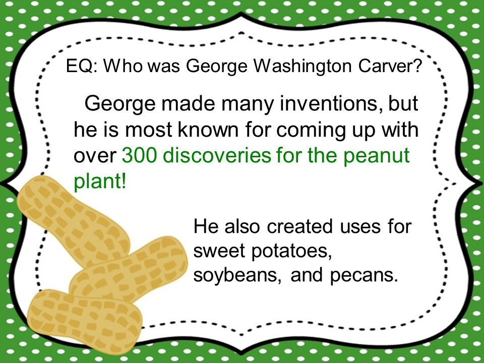 He also created uses for sweet potatoes, soybeans, and pecans.