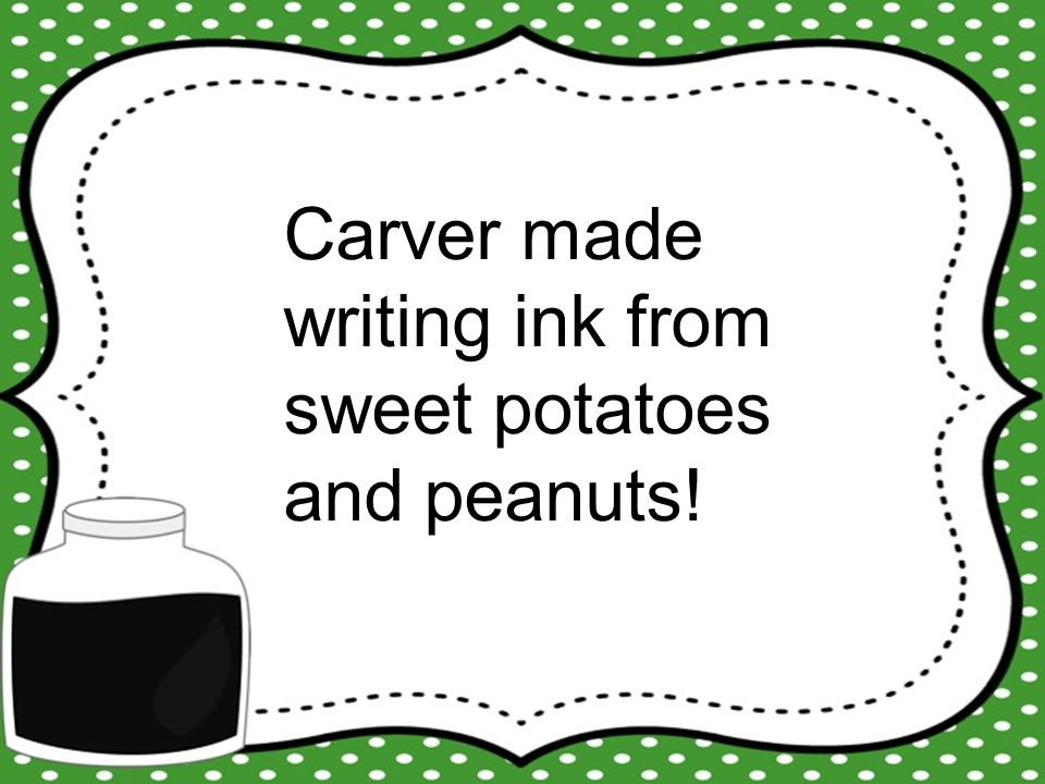 Carver made writing ink from sweet potatoes and peanuts!