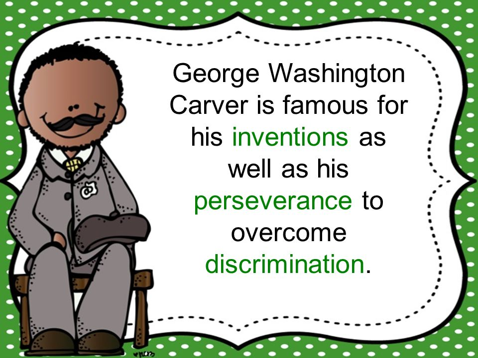 George Washington Carver is famous for his inventions as well as his perseverance to overcome discrimination.