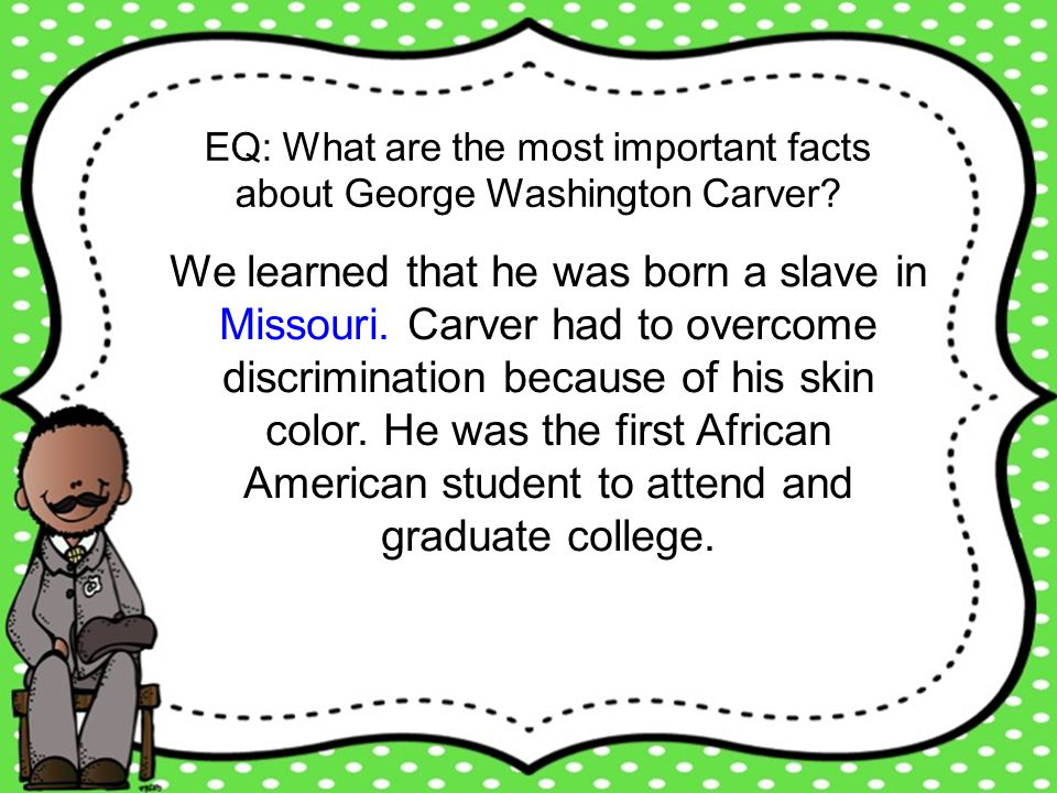 EQ: What are the most important facts about George Washington Carver