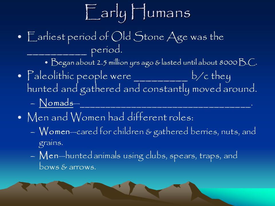 Early Humans Earliest period of Old Stone Age was the __________ period. Began about 2.5 million yrs ago & lasted until about 8000 B.C.