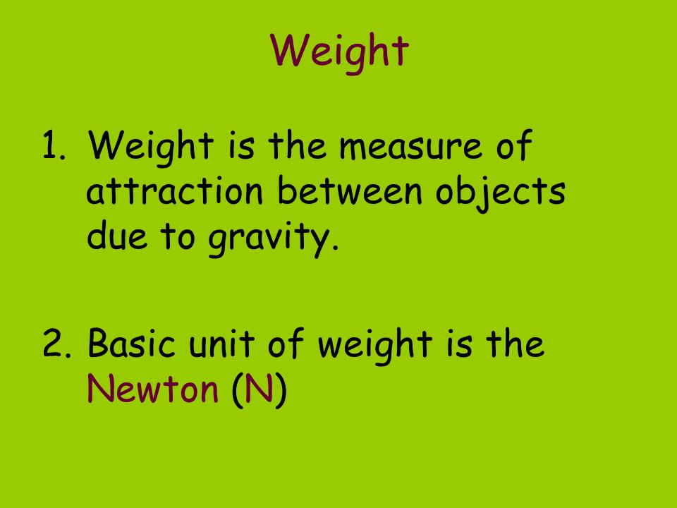 Weight Weight is the measure of attraction between objects due to gravity.