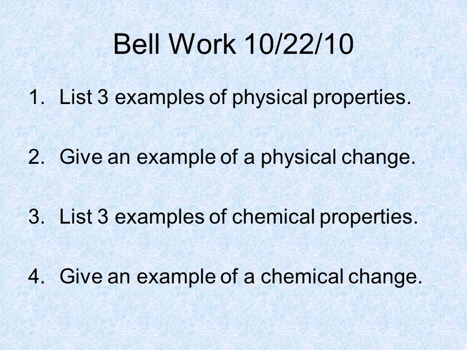 Bell Work 10/22/10 List 3 examples of physical properties.