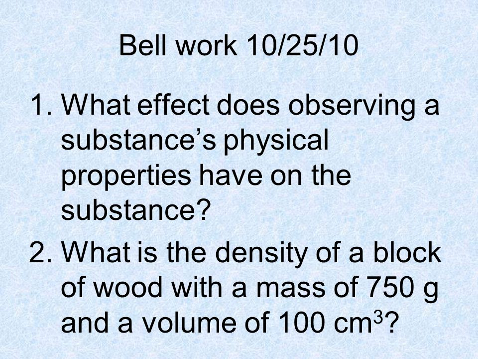Bell work 10/25/10 What effect does observing a substance's physical properties have on the substance