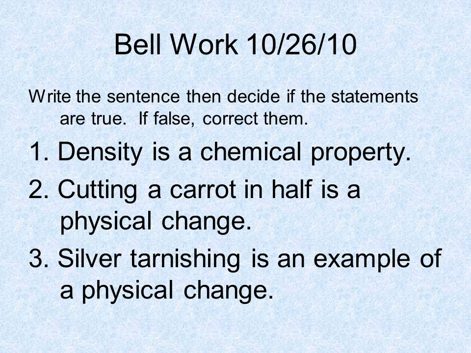 Bell Work 10/26/10 1. Density is a chemical property.