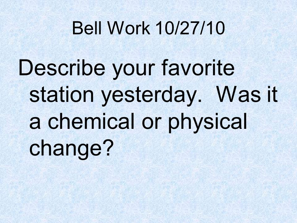 Bell Work 10/27/10 Describe your favorite station yesterday. Was it a chemical or physical change