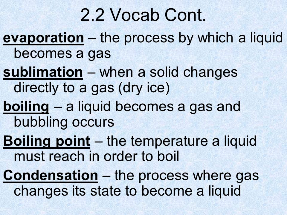 2.2 Vocab Cont. evaporation – the process by which a liquid becomes a gas. sublimation – when a solid changes directly to a gas (dry ice)