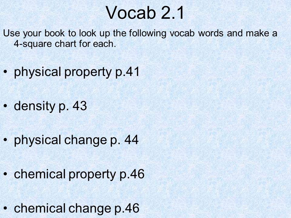 Vocab 2.1 physical property p.41 density p. 43 physical change p. 44