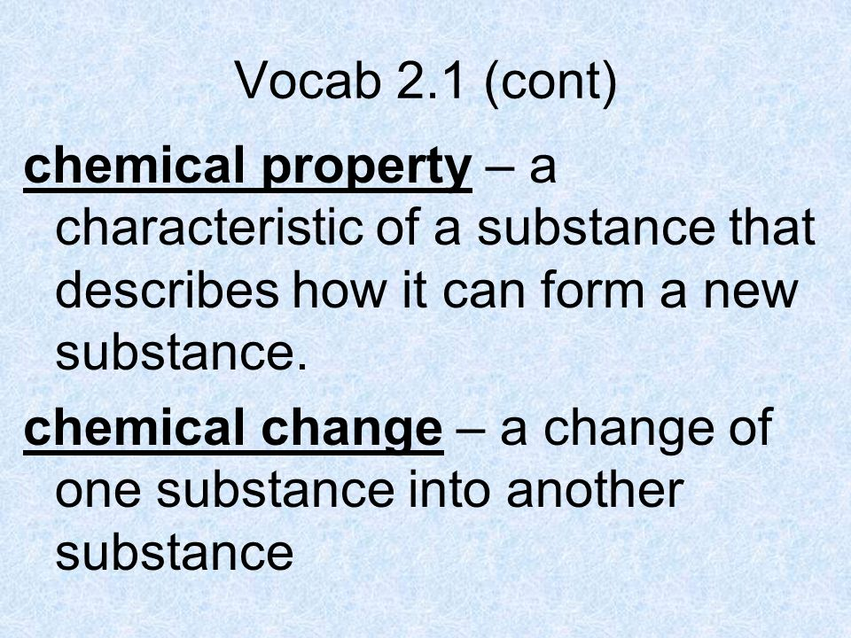 Vocab 2.1 (cont) chemical property – a characteristic of a substance that describes how it can form a new substance.