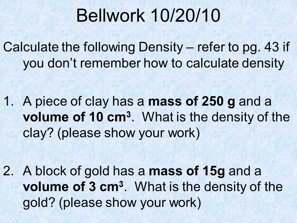 Bellwork 10/20/10 Calculate the following Density – refer to pg. 43 if you don't remember how to calculate density.