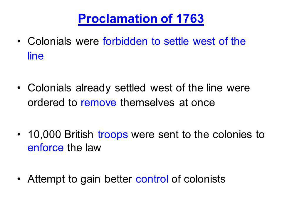 Proclamation of 1763 Colonials were forbidden to settle west of the line.