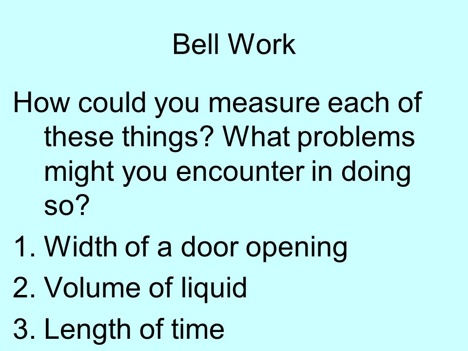 Bell Work How could you measure each of these things What problems might you encounter in doing so