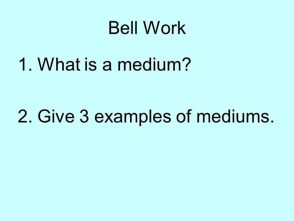Bell Work What is a medium Give 3 examples of mediums.