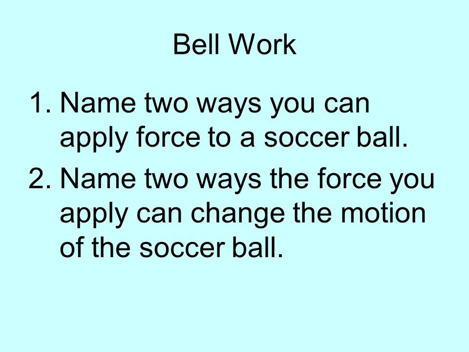 Bell Work Name two ways you can apply force to a soccer ball.