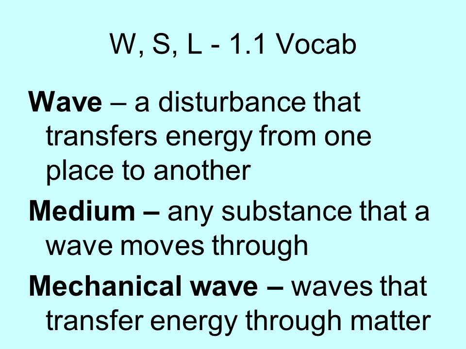 W, S, L - 1.1 Vocab Wave – a disturbance that transfers energy from one place to another. Medium – any substance that a wave moves through.