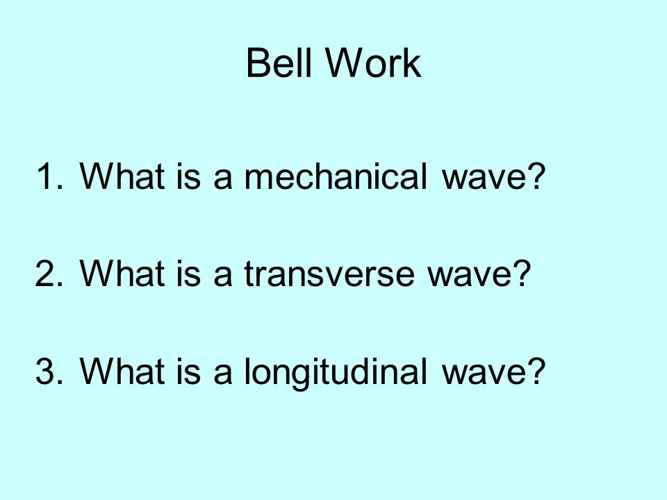 Bell Work What is a mechanical wave What is a transverse wave