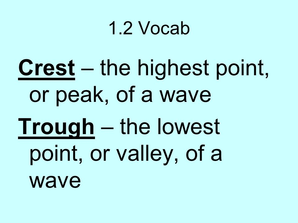 Crest – the highest point, or peak, of a wave