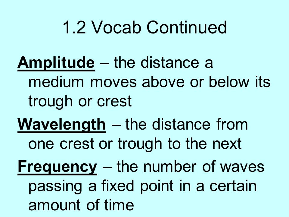 1.2 Vocab Continued Amplitude – the distance a medium moves above or below its trough or crest.