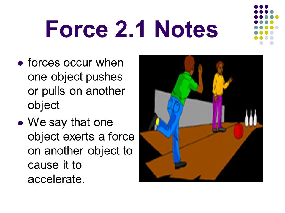 Force 2.1 Notes forces occur when one object pushes or pulls on another object.
