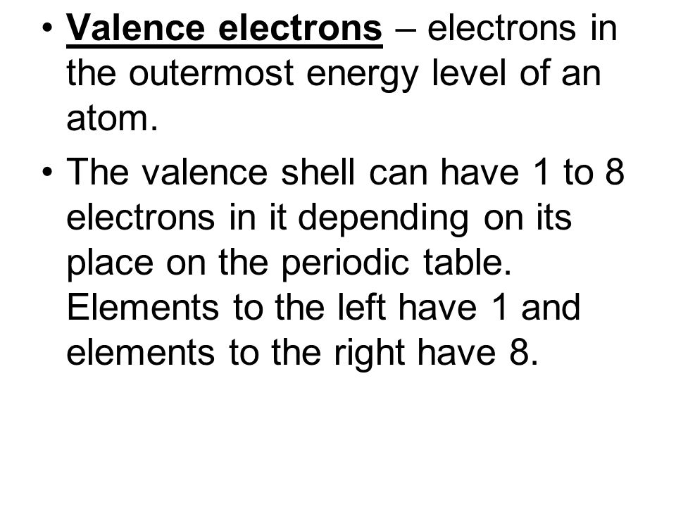 Valence electrons – electrons in the outermost energy level of an atom.