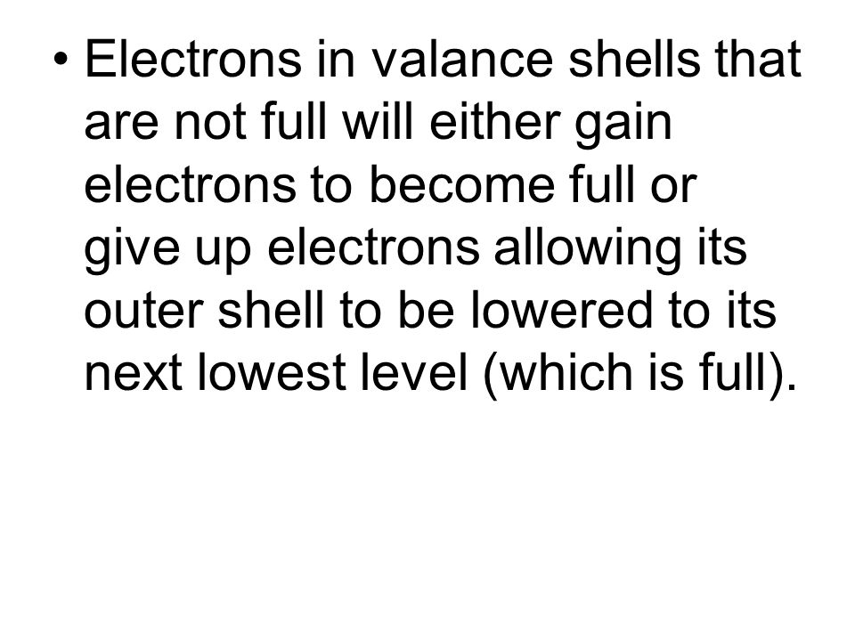 Electrons in valance shells that are not full will either gain electrons to become full or give up electrons allowing its outer shell to be lowered to its next lowest level (which is full).