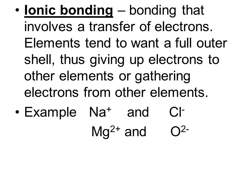 Ionic bonding – bonding that involves a transfer of electrons
