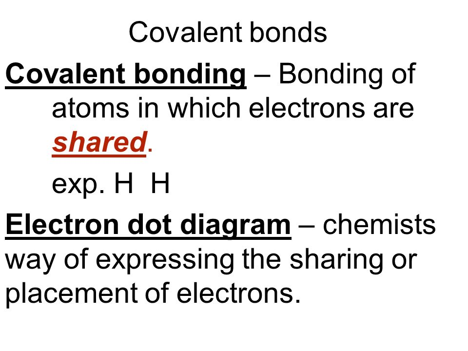 Covalent bonds Covalent bonding – Bonding of atoms in which electrons are shared. exp. H H.