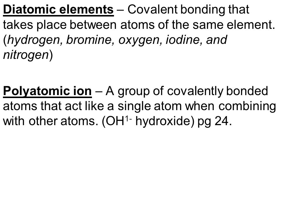 Diatomic elements – Covalent bonding that takes place between atoms of the same element. (hydrogen, bromine, oxygen, iodine, and nitrogen)