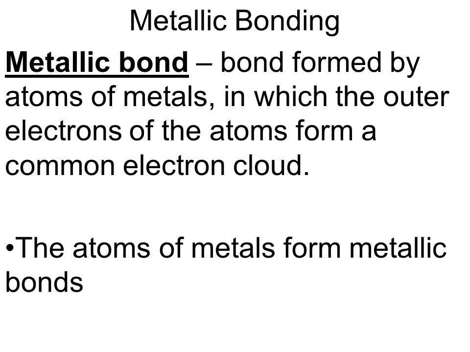 Metallic Bonding Metallic bond – bond formed by atoms of metals, in which the outer electrons of the atoms form a common electron cloud.