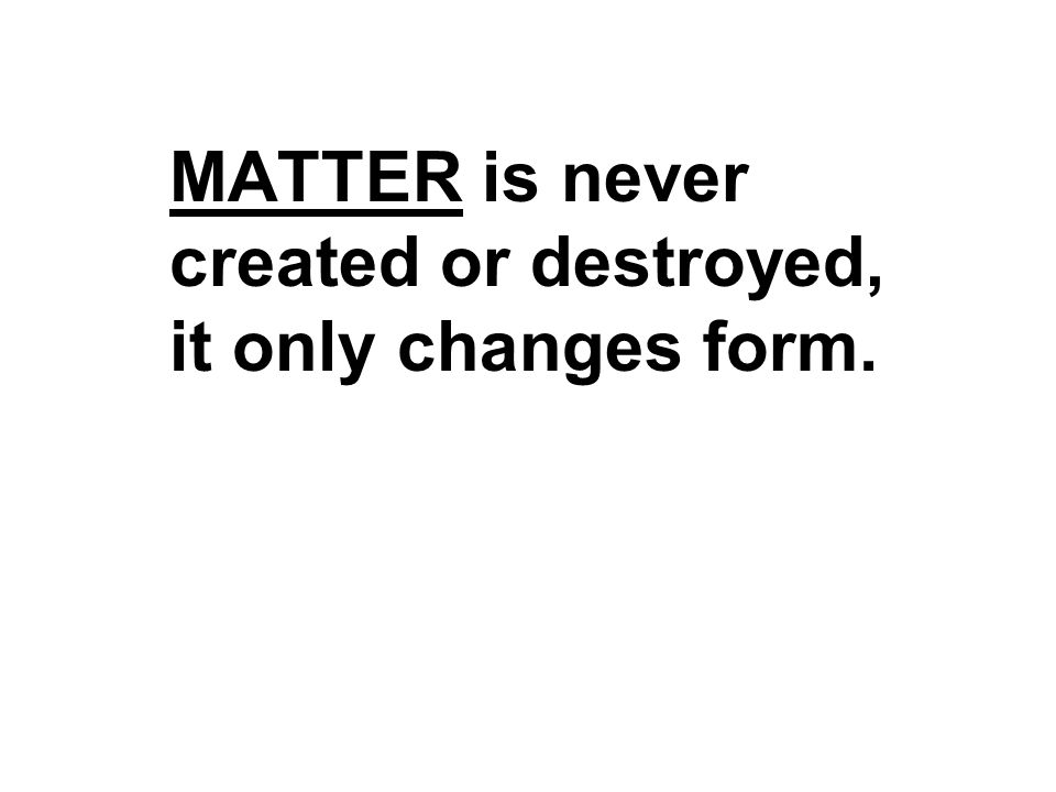 MATTER is never created or destroyed, it only changes form.