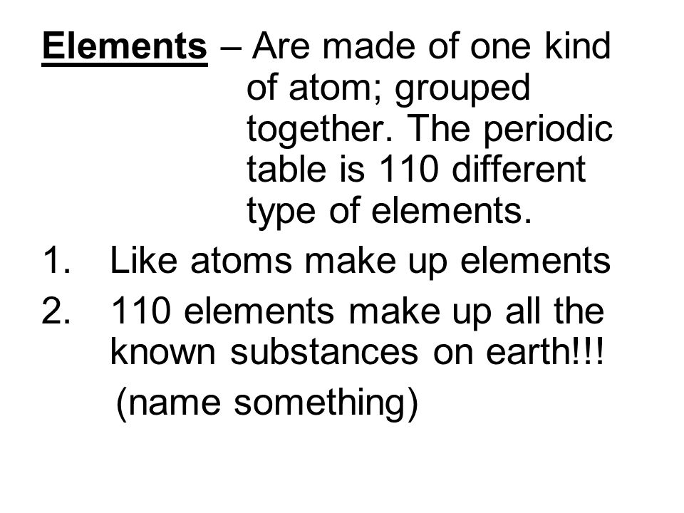 Elements – Are made of one kind. of atom; grouped. together