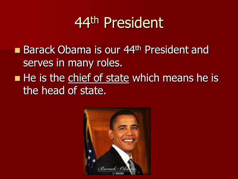 44th President Barack Obama is our 44th President and serves in many roles.