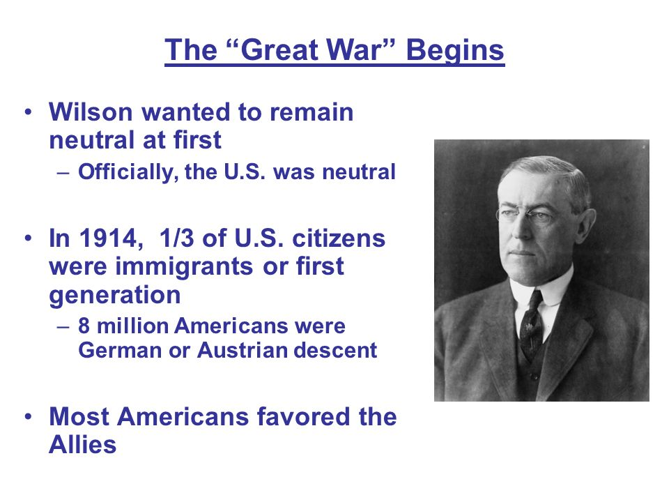 The Great War Begins Wilson wanted to remain neutral at first