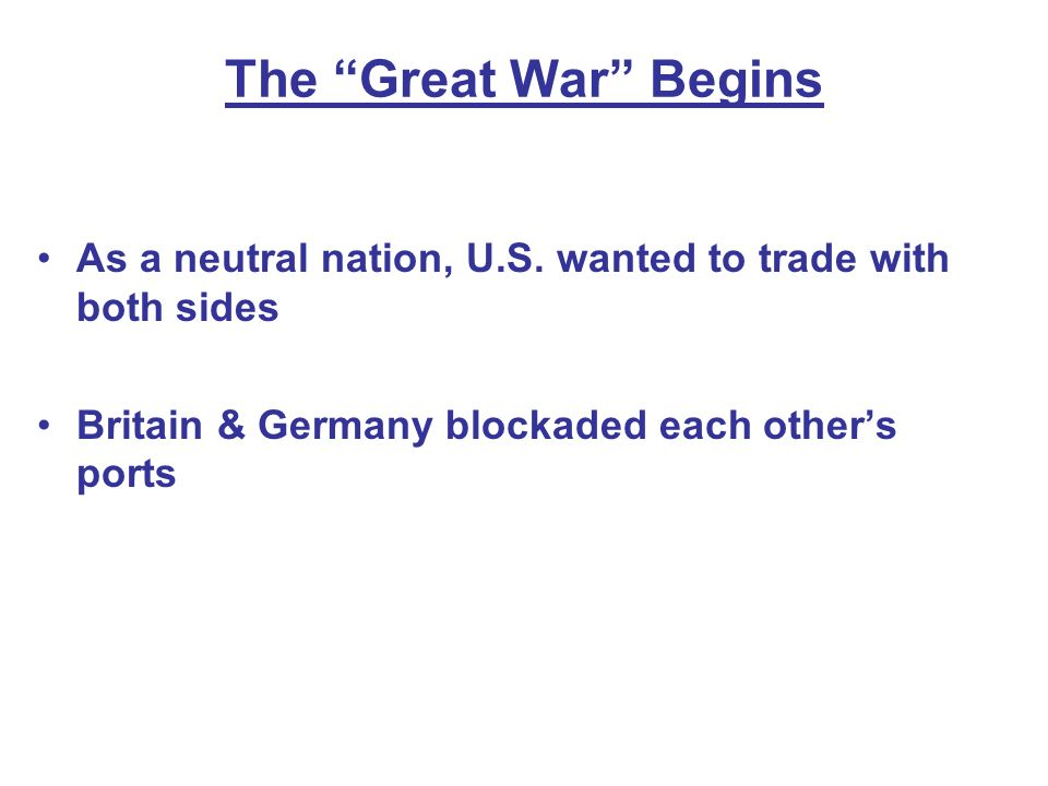 The Great War Begins As a neutral nation, U.S. wanted to trade with both sides.