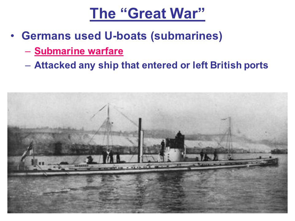 The Great War Germans used U-boats (submarines) Submarine warfare