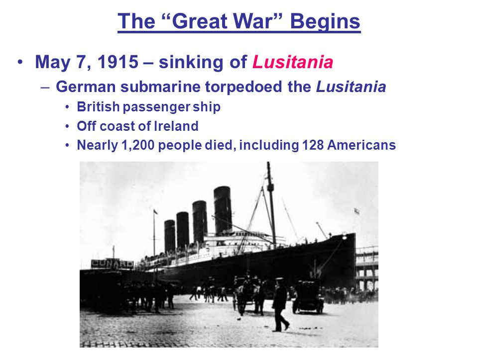 The Great War Begins May 7, 1915 – sinking of Lusitania