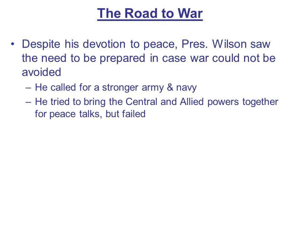 The Road to War Despite his devotion to peace, Pres. Wilson saw the need to be prepared in case war could not be avoided.