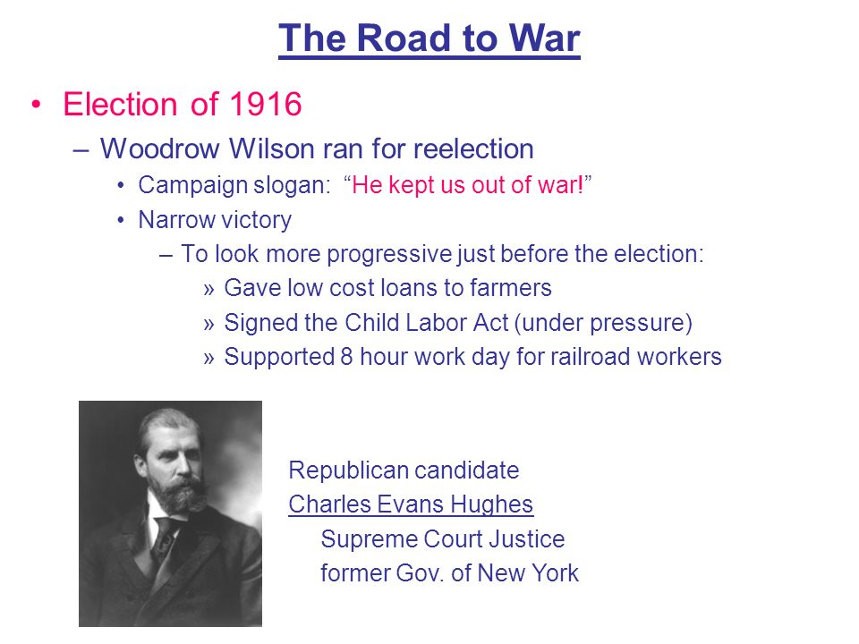 The Road to War Election of 1916 Woodrow Wilson ran for reelection