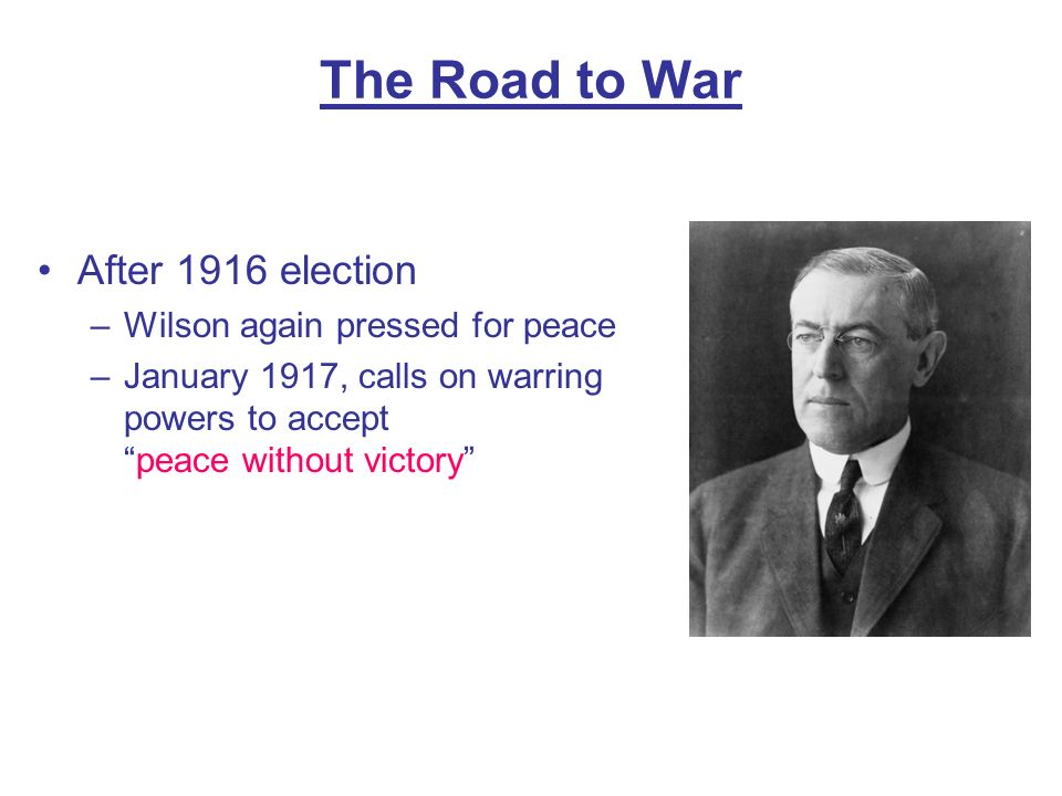 The Road to War After 1916 election Wilson again pressed for peace