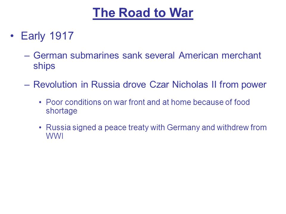 The Road to War Early 1917. German submarines sank several American merchant ships. Revolution in Russia drove Czar Nicholas II from power.