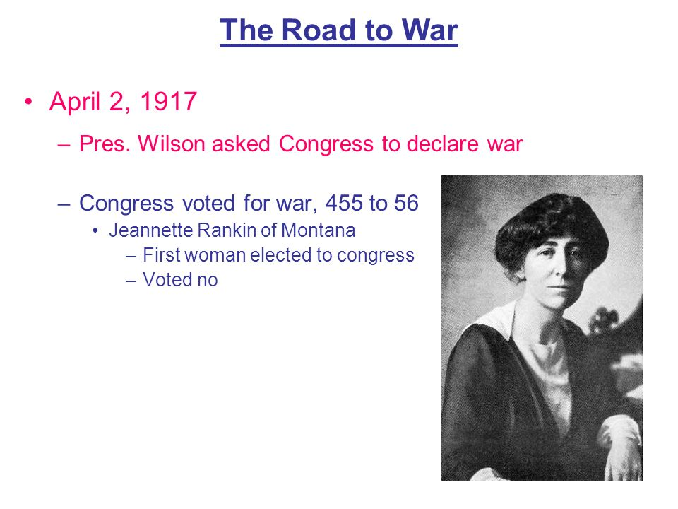 The Road to War April 2, 1917. Pres. Wilson asked Congress to declare war. Congress voted for war, 455 to 56.