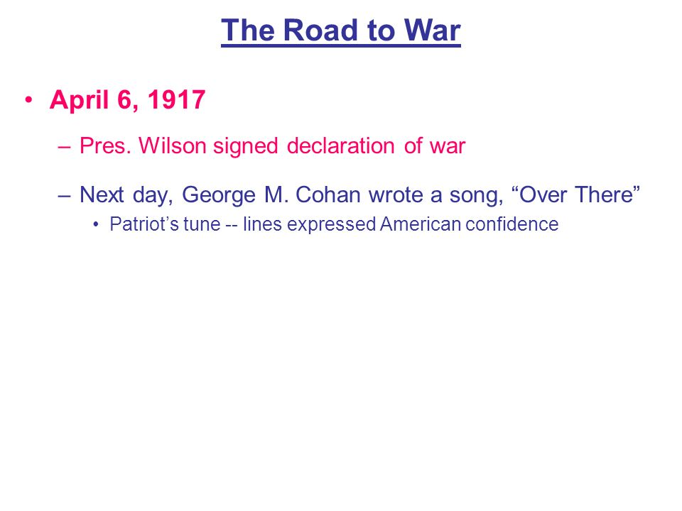 The Road to War April 6, 1917 Pres. Wilson signed declaration of war