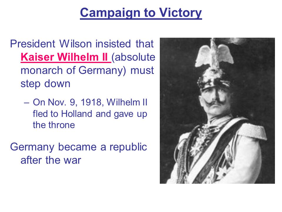 Campaign to Victory President Wilson insisted that Kaiser Wilhelm II (absolute monarch of Germany) must step down.
