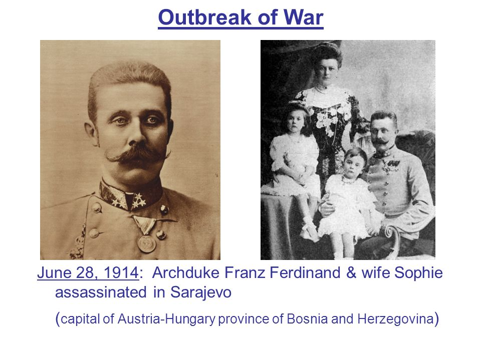 Outbreak of War June 28, 1914: Archduke Franz Ferdinand & wife Sophie assassinated in Sarajevo.