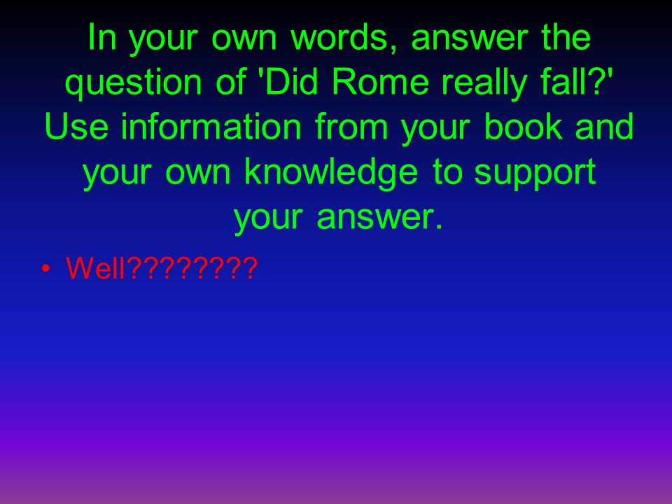 In your own words, answer the question of Did Rome really fall