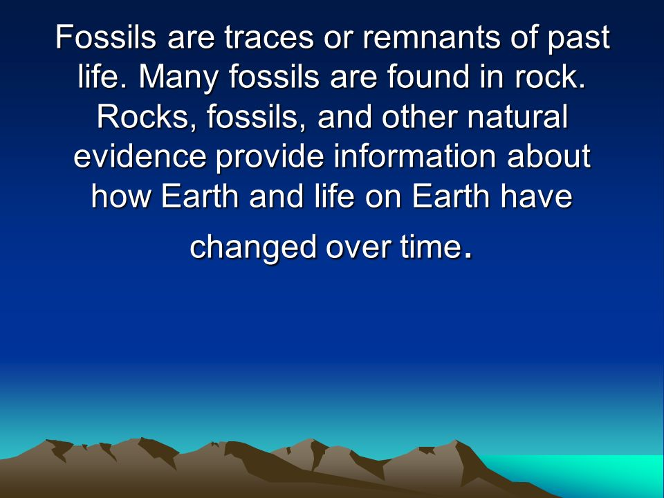 Fossils are traces or remnants of past life