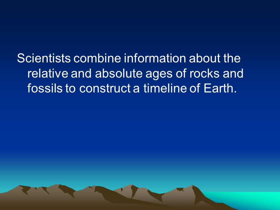 Scientists combine information about the relative and absolute ages of rocks and fossils to construct a timeline of Earth.
